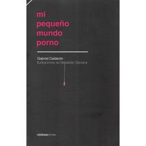 Mi Pequeño Mundo Porno. Gabriel Calderón.