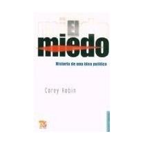 El Miedo. Historia De Una Idea Política. Corey Robin.