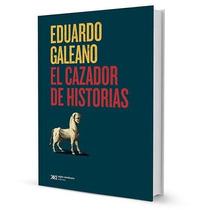 El Cazador De Historias. Eduardo Galeano. Pre Venta Con Dto!